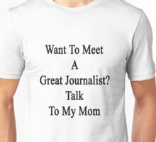 Want To Meet A Great Journalist? Talk To My Mom  Unisex T-Shirt
