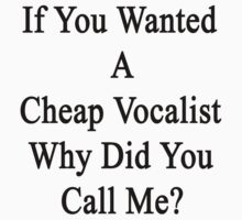 If You Wanted A Cheap Vocalist Why Did You Call Me? by supernova23