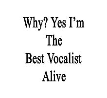 Why? Yes I'm The Best Vocalist Alive Photographic Print