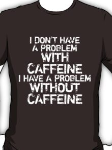 Problem without caffeine T-Shirt