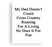 My Dad Doesn't Coach Cross Country Running For A Living He Does It For Fun Canvas Print
