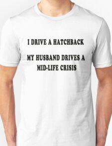 I drive a hatchback, my husband drives a mid-life crisis Unisex T-Shirt