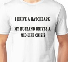 I drive a hatchback, my husband drives a mid-life crisis Unisex T-Shirt