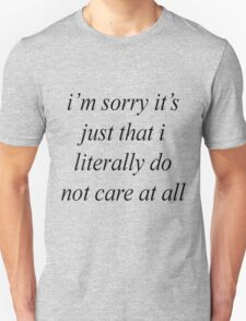 i'm sorry it's just that i literally do not care at all T-Shirt
