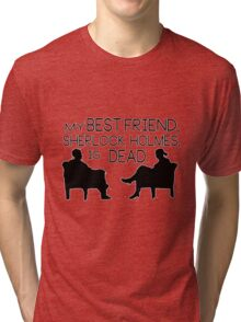 My best friend, Sherlock Holmes, is dead. Tri-blend T-Shirt