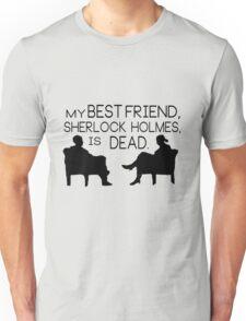 My best friend, Sherlock Holmes, is dead. Unisex T-Shirt