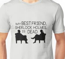 My best friend, Sherlock Holmes, is dead. Unisex T-Shirt