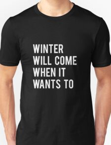 WINTER WILL COME WHEN IT WANTS TO. Unisex T-Shirt