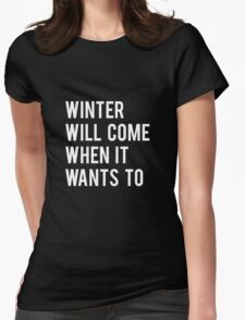 WINTER WILL COME WHEN IT WANTS TO. Womens Fitted T-Shirt
