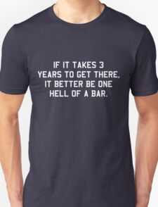 If it takes 3 years to get there it better be one hell of a bar T-Shirt