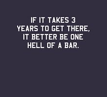 If it takes 3 years to get there it better be one hell of a bar Unisex T-Shirt