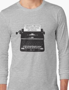 Careful or you will end up in my novel Long Sleeve T-Shirt