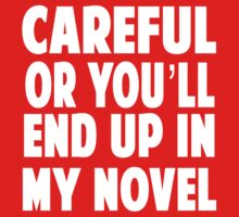 Be careful or you will end up in my novel by careers
