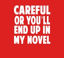 Be careful or you will end up in my novel Unisex T-Shirt