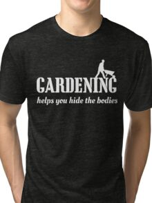 Gardening helps you hide the bodies Tri-blend T-Shirt