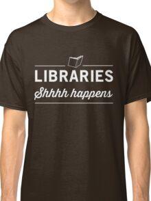 Libraries. Shh Happens Classic T-Shirt