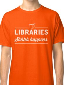 Libraries. Shh Happens Classic T-Shirt