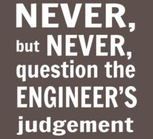 Never but never question the engineer's judgement by careers