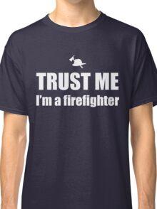 Trust Me, I'm a Firefighter Classic T-Shirt