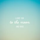 I Love You to The Moon and Back by Libertad  Leal