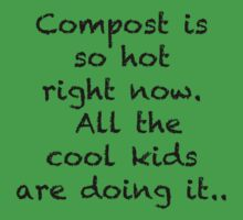 Compost is so hot right now. All the cool kids are doing it.. by Rob Price