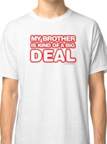 My Brother Is Kind Of A Big Deal   Classic T-Shirt