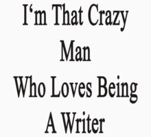I'm That Crazy Man Who Loves Being A Writer  by supernova23