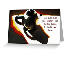 For Whom the Kettle Boils  Greeting Card