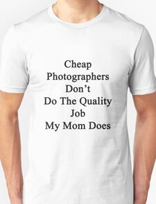 Cheap Photographers Don't Do The Quality Job My Mom Does  T-Shirt