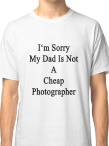 I'm Sorry My Dad Is Not A Cheap Photographer  Classic T-Shirt