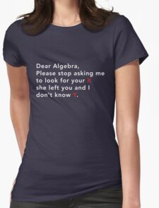 Dear Algebra stop asking me to look for x Womens Fitted T-Shirt