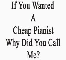 If You Wanted A Cheap Pianist Why Did You Call Me?  by supernova23