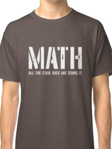 Math. All the cool kids are doing it Classic T-Shirt