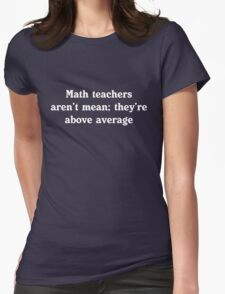 Math teachers aren't mean; they're above average Womens Fitted T-Shirt