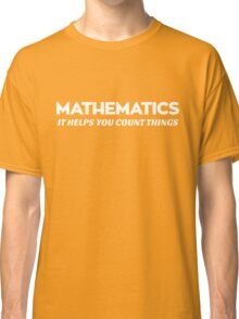 Mathematics. It helps you count things Classic T-Shirt