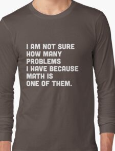 Not sure how many problems I have because math is one of them  Long Sleeve T-Shirt