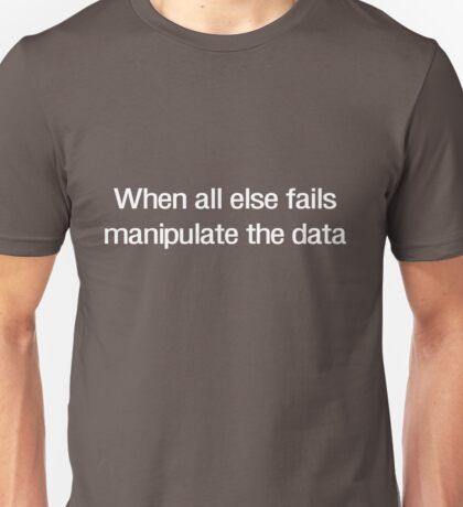 When all else fails manipulate the data Unisex T-Shirt