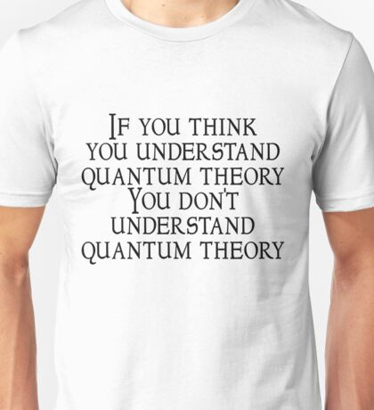 If you think you understand quantum theory . . . you don't understand quantum theory. Unisex T-Shirt