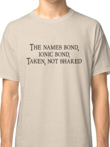 The names bond, ionic bond. Taken, not shared Classic T-Shirt