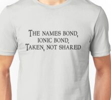 The names bond, ionic bond. Taken, not shared Unisex T-Shirt