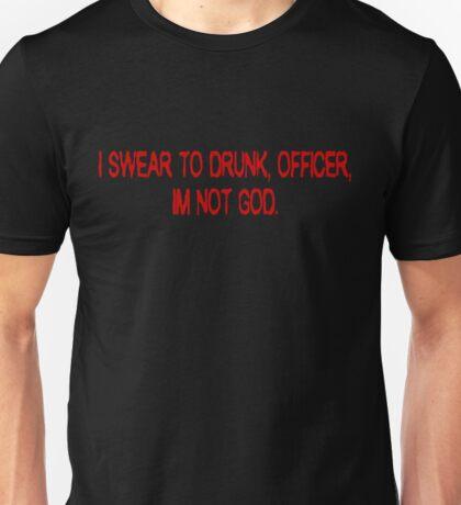 I swear to drunk, officer, I'm not God. Unisex T-Shirt