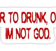 I swear to drunk, officer, I'm not God. Sticker