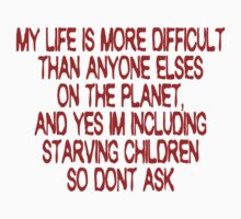 My life is more difficult than anyone else's on the planet. And yes I'm including starving children so don't ask! by SlubberBub