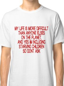 My life is more difficult than anyone else's on the planet. And yes I'm including starving children so don't ask! Classic T-Shirt