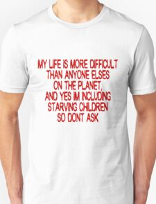 My life is more difficult than anyone else's on the planet. And yes I'm including starving children so don't ask! Unisex T-Shirt
