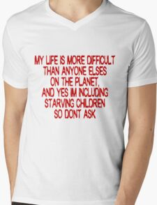 My life is more difficult than anyone else's on the planet. And yes I'm including starving children so don't ask! Mens V-Neck T-Shirt