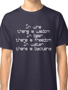 In wine there is wisdom, in beer there is freedom, in water there is bacteria Classic T-Shirt