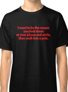 I want to be the reason you look down at your phone and smile, then walk into a pole Classic T-Shirt