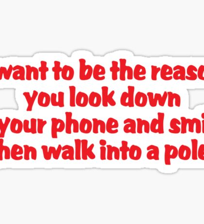 I want to be the reason you look down at your phone and smile, then walk into a pole Sticker