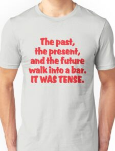 The past, the present, and the future walk into a bar. It was tense. Unisex T-Shirt